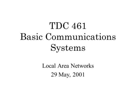 TDC 461 Basic Communications Systems Local Area Networks 29 May, 2001.
