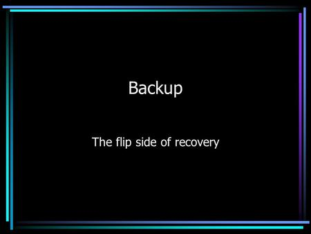 Backup The flip side of recovery. Types of Failures Transaction failure –Transaction must be aborted System failure –Hardware or software problem resulting.