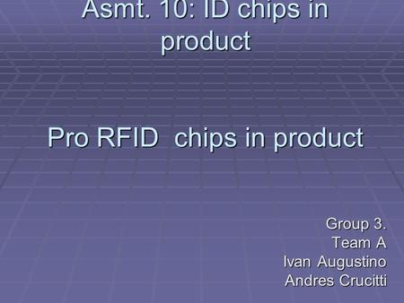 Asmt. 10: ID chips in product Pro RFID chips in product Group 3. Team A Ivan Augustino Andres Crucitti.
