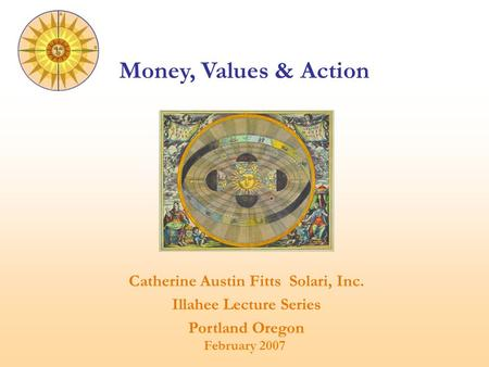 Catherine Austin Fitts Solari, Inc. Illahee Lecture Series Portland Oregon February 2007 Money, Values & Action.