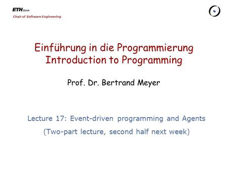 Chair of Software Engineering Einführung in die Programmierung Introduction to <strong>Programming</strong> Prof. Dr. Bertrand Meyer Lecture 17: <strong>Event</strong>-<strong>driven</strong> <strong>programming</strong>.