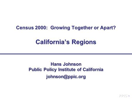 1 Census 2000: Growing Together or Apart? California's Regions Hans Johnson Public Policy Institute of California