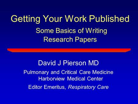 Getting Your Work Published Some Basics of Writing Research Papers David J Pierson MD Pulmonary and Critical Care Medicine Harborview Medical Center Editor.
