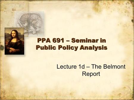 PPA 691 – Seminar in Public Policy Analysis Lecture 1d – The Belmont Report.