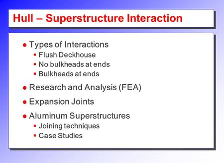 Hull – Superstructure Interaction Types of Interactions  Flush Deckhouse  No bulkheads at ends  Bulkheads at ends Research and Analysis (FEA) Expansion.