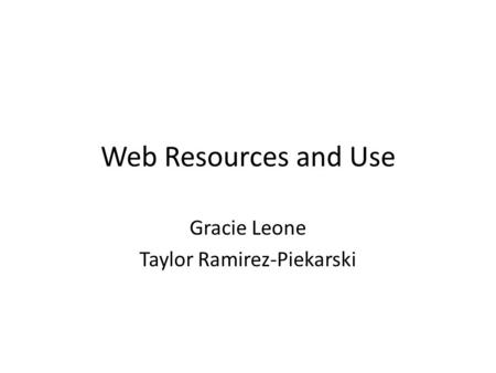 Web Resources and Use Gracie Leone Taylor Ramirez-Piekarski.