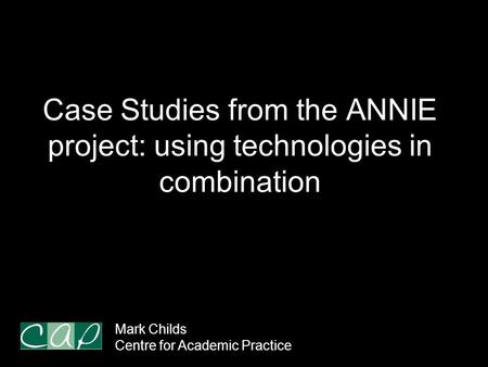 Case Studies from the ANNIE project: using technologies in combination Mark Childs Centre for Academic Practice.