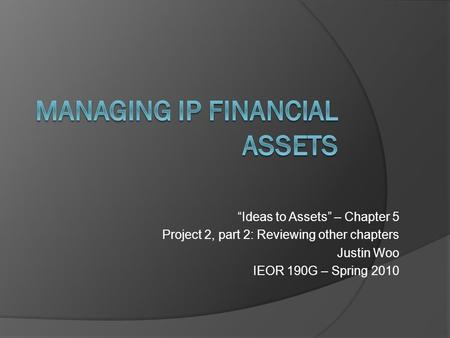 """Ideas to Assets"" – Chapter 5 Project 2, part 2: Reviewing other chapters Justin Woo IEOR 190G – Spring 2010."