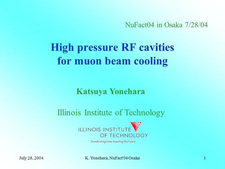 July 28, 2004K. Yonehara, NuFact'04 Osaka1 High pressure RF cavities for muon beam cooling Katsuya Yonehara Illinois Institute of Technology NuFact04 in.