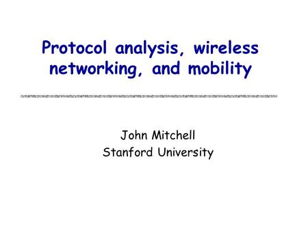 Protocol analysis, wireless networking, and mobility John Mitchell Stanford University.