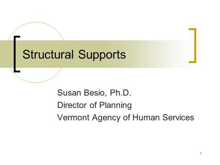 1 Structural Supports Susan Besio, Ph.D. Director of Planning Vermont Agency of Human Services.