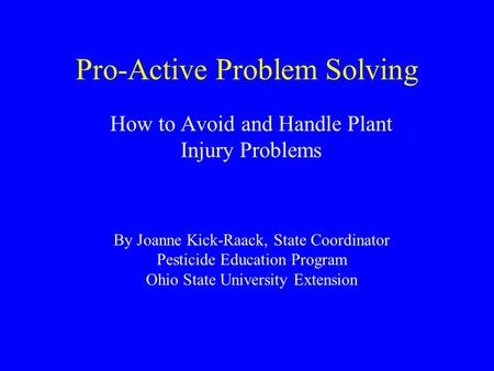 Pro-Active Problem Solving How to Avoid and Handle Plant Injury Problems By Joanne Kick-Raack, State Coordinator Pesticide Education Program Ohio State.
