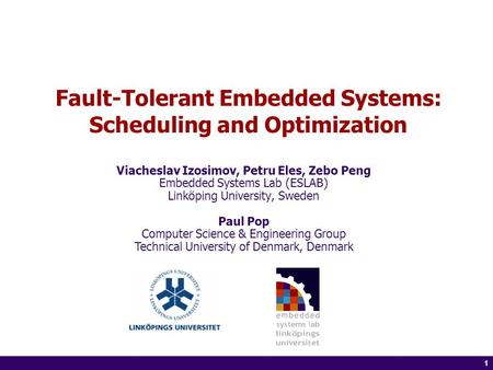 1 of 14 1 Fault-Tolerant Embedded Systems: Scheduling and Optimization Viacheslav Izosimov, Petru Eles, Zebo Peng Embedded Systems Lab (ESLAB) Linköping.
