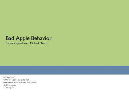 Bad <strong>Apple</strong> Behavior (slides adapted from Michael Mateas) UC Santa Cruz CMPS 171 – Game Design Studio II