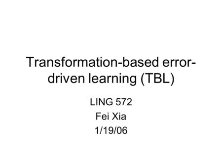 Transformation-based error- driven learning (TBL) LING 572 Fei Xia 1/19/06.