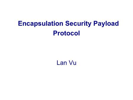 Encapsulation Security Payload Protocol Lan Vu. OUTLINE 1.Introduction and terms 2.ESP Overview 3.ESP Packet Format 4.ESP Fields 5.ESP Modes 6.ESP packet.