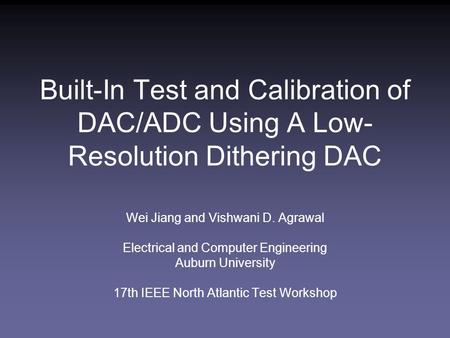 Built-In Test and Calibration of DAC/ADC Using A Low- Resolution Dithering DAC Wei Jiang and Vishwani D. Agrawal Electrical and Computer Engineering Auburn.