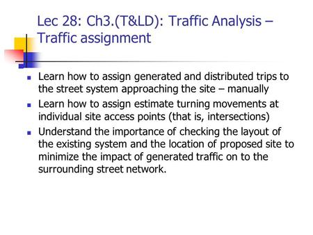Lec 28: Ch3.(T&LD): Traffic Analysis – Traffic assignment Learn how to assign generated and distributed trips to the street system approaching the site.