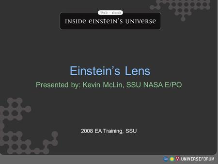 Einstein's Lens Presented by: Kevin McLin, SSU NASA E/PO 2008 EA Training, SSU Einstein's Lens.