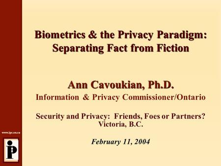 Www.ipc.on.ca Biometrics & the Privacy Paradigm: Separating Fact from Fiction Ann Cavoukian, Ph.D. Information & Privacy Commissioner/Ontario Security.