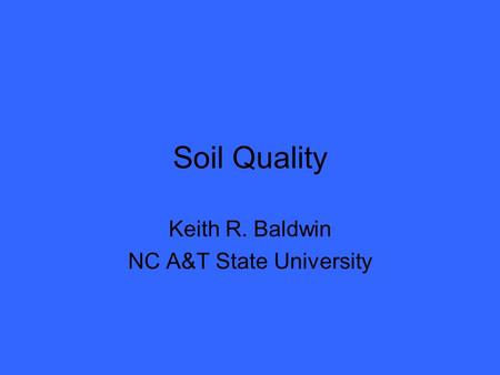 Soil Quality Keith R. Baldwin NC A&T State University.