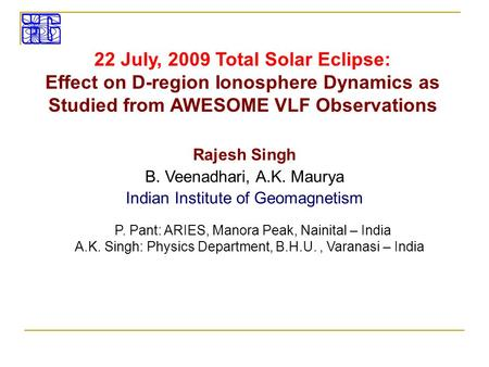 22 July, 2009 Total Solar Eclipse: Effect on D-region Ionosphere Dynamics as Studied from AWESOME VLF Observations Rajesh Singh B. Veenadhari, A.K. Maurya.