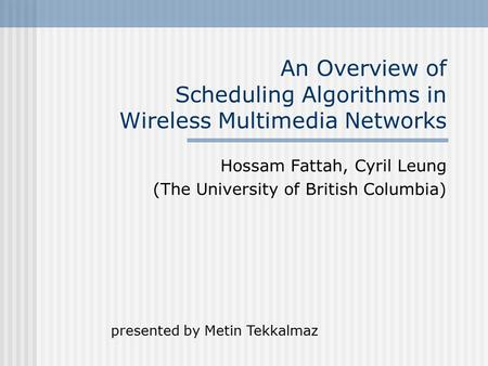 An Overview of Scheduling Algorithms in Wireless Multimedia Networks Hossam Fattah, Cyril Leung (The University of British Columbia) presented by Metin.