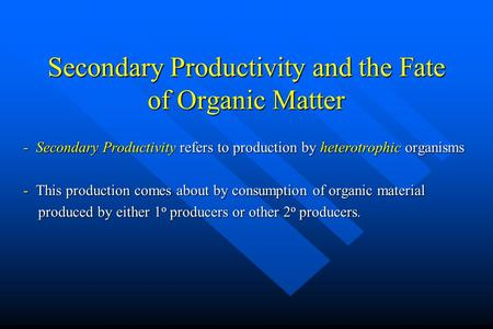 Secondary Productivity and the Fate of Organic Matter - Secondary Productivity refers to production by heterotrophic organisms - This production comes.
