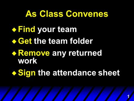 1 As Class Convenes  Find your team  Get the team folder  Remove any returned work  Sign the attendance sheet.