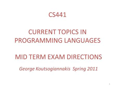 1 MID TERM EXAM DIRECTIONS George Koutsogiannakis Spring 2011 CS441 CURRENT TOPICS IN PROGRAMMING LANGUAGES.