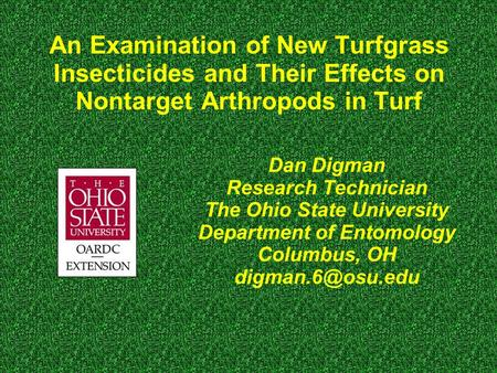 An Examination of New Turfgrass Insecticides and Their Effects on Nontarget Arthropods in Turf Dan Digman Research Technician The Ohio State University.