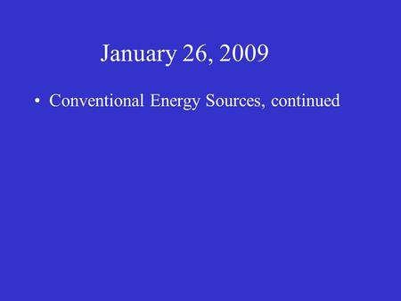 January 26, 2009 Conventional Energy Sources, continued.