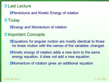 1/18/20068.01L IAP 2007  Last Lecture  Pendulums and Kinetic Energy of rotation  Today  Energy and Momentum of rotation  Important Concepts  Equations.