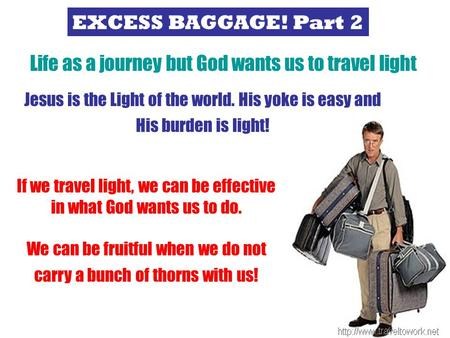EXCESS BAGGAGE! Part 2 Life is a journey but God wants us to travel light Life as a journey but God wants us to travel light Jesus is the Light of the.