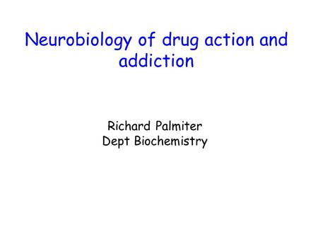 Neurobiology of drug action and addiction Richard Palmiter Dept Biochemistry.