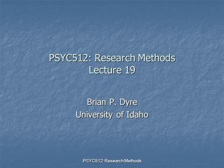 PSYC512: Research Methods PSYC512: Research Methods Lecture 19 Brian P. Dyre University of Idaho.