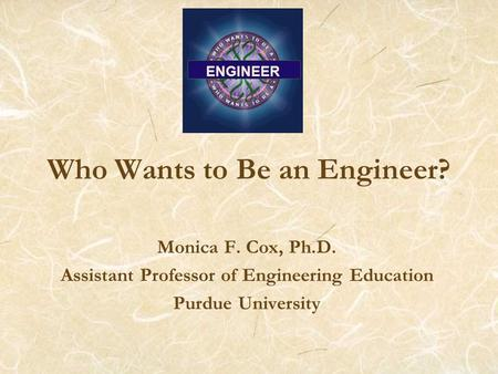 Who Wants to Be an Engineer? Monica F. Cox, Ph.D. Assistant Professor of Engineering Education Purdue University ENGINEER.