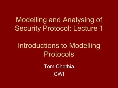 Modelling and Analysing of Security Protocol: Lecture 1 Introductions to Modelling Protocols Tom Chothia CWI.
