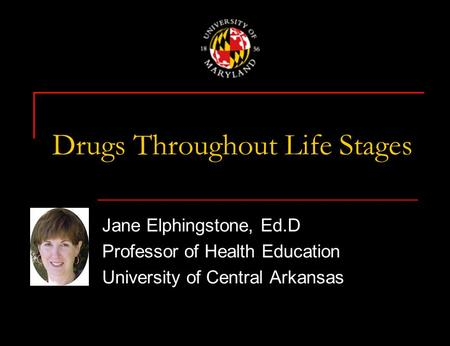 Drugs Throughout Life Stages Jane Elphingstone, Ed.D Professor of Health Education University of Central Arkansas.
