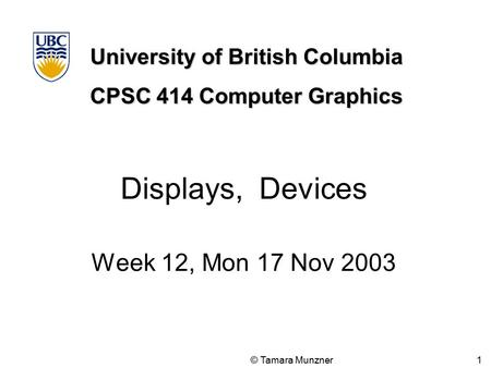 University of British Columbia CPSC 414 Computer Graphics © Tamara Munzner 1 Displays, Devices Week 12, Mon 17 Nov 2003.