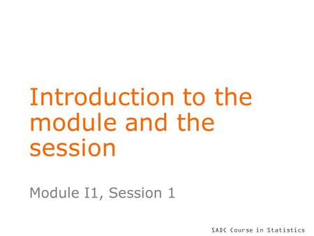 SADC Course in Statistics Introduction to the module and the session Module I1, Session 1.