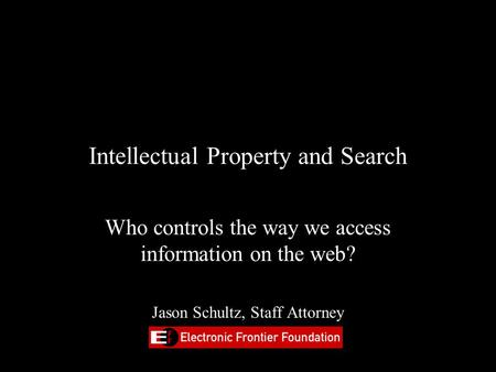 Intellectual Property and Search Who controls the way we access information on the web? Jason Schultz, Staff Attorney.