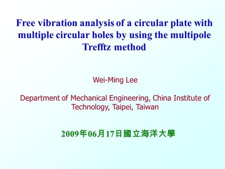 M M S S V V 0 Free vibration analysis of a circular plate with multiple circular holes by using the multipole Trefftz method Wei-Ming Lee Department of.