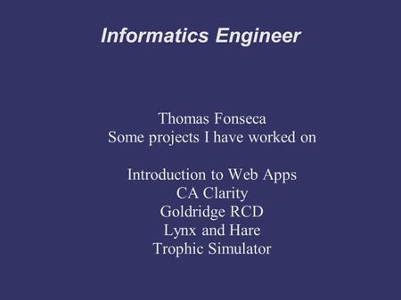 Informatics Engineer Thomas Fonseca Some projects I have worked on Introduction to Web Apps CA Clarity Goldridge RCD Lynx and Hare Trophic Simulator.
