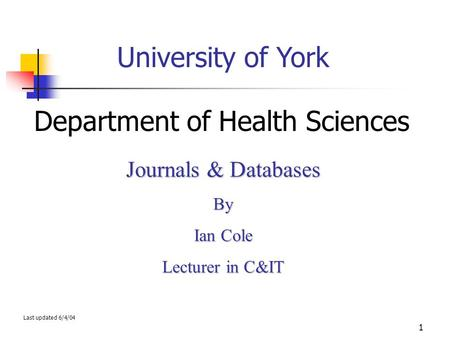 1 University of York Department of Health Sciences Journals & Databases By Ian Cole Lecturer in C&IT Last updated 6/4/04.