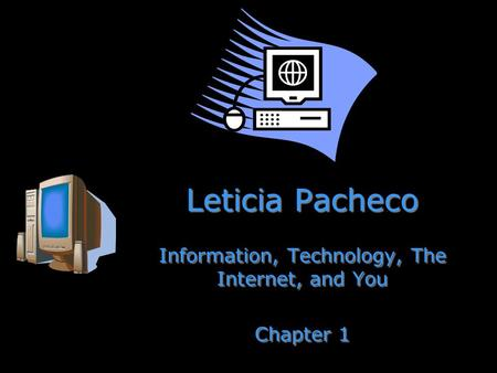 Leticia Pacheco Information, Technology, The Internet, and You Chapter 1 Information, Technology, The Internet, and You Chapter 1.