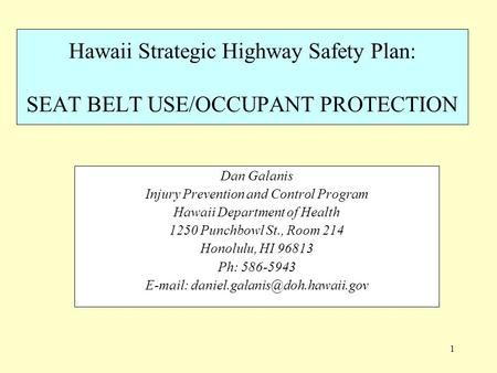 1 Hawaii Strategic Highway Safety Plan: SEAT BELT USE/OCCUPANT PROTECTION Dan Galanis Injury Prevention and Control Program Hawaii Department of Health.