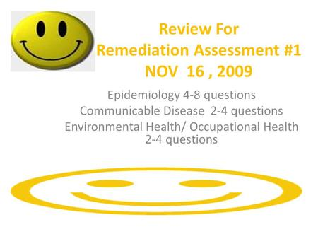 Review For Remediation Assessment #1 NOV 16, 2009 Epidemiology 4-8 questions Communicable Disease 2-4 questions Environmental Health/ Occupational Health.