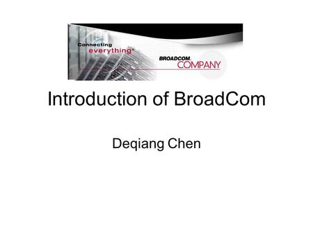 Introduction of BroadCom Deqiang Chen. Overview of Broadcom Located in Irvine, California Founded: 1991 by Dr. Henry T. Nicholas III and Dr. Henry Samueli.