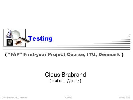 "Claus Brabrand, ITU, Denmark Feb 03, 2009TESTING Testing Claus Brabrand [ ] ( ""FÅP"" First-year Project Course, ITU, Denmark )"